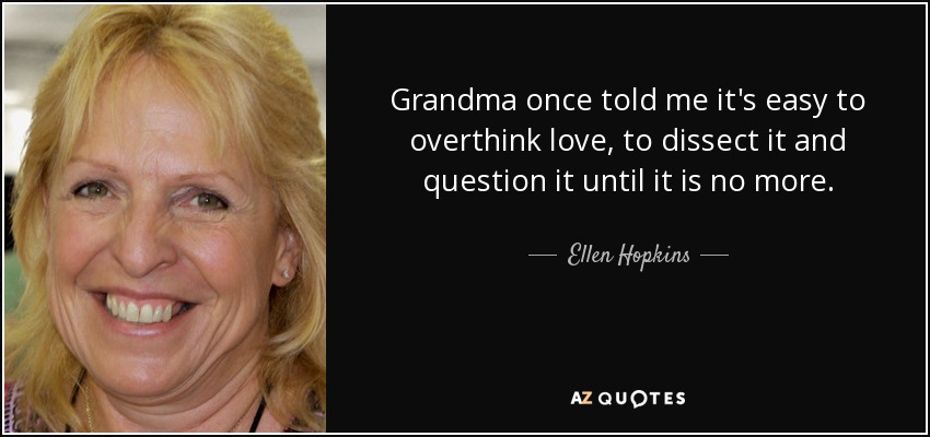 Grandma once told me it's easy to overthink love, to dissect it and question it until it is no more. - Ellen Hopkins