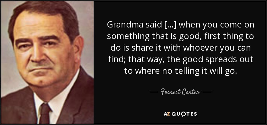 Grandma said [...] when you come on something that is good, first thing to do is share it with whoever you can find; that way, the good spreads out to where no telling it will go. - Forrest Carter
