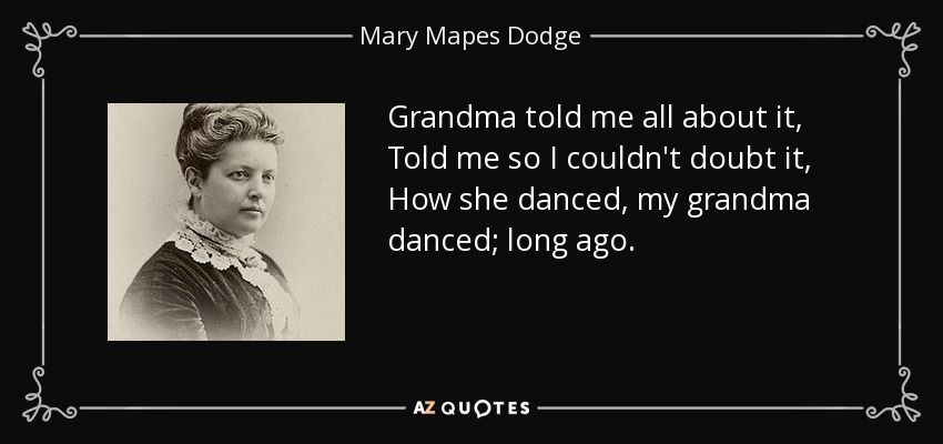 Grandma told me all about it, Told me so I couldn't doubt it, How she danced, my grandma danced; long ago. - Mary Mapes Dodge