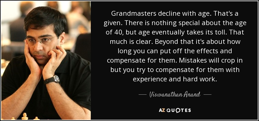 Grandmasters decline with age. That's a given. There is nothing special about the age of 40, but age eventually takes its toll. That much is clear. Beyond that, it's about how long you can put off the effects and compensate for them. Mistakes will crop in, but you try to compensate for them with experience and hard work. - Viswanathan Anand