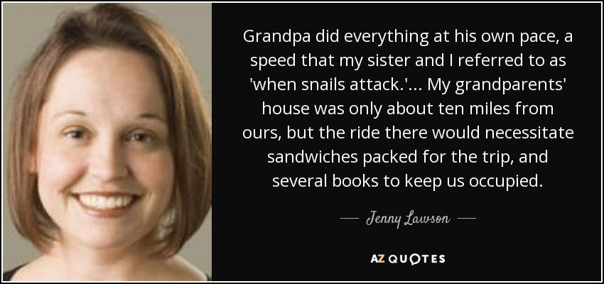 Grandpa did everything at his own pace, a speed that my sister and I referred to as 'when snails attack.' ... My grandparents' house was only about ten miles from ours, but the ride there would necessitate sandwiches packed for the trip, and several books to keep us occupied. - Jenny Lawson