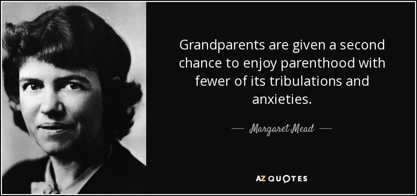 Grandparents are given a second chance to enjoy parenthood with fewer of its tribulations and anxieties. - Margaret Mead