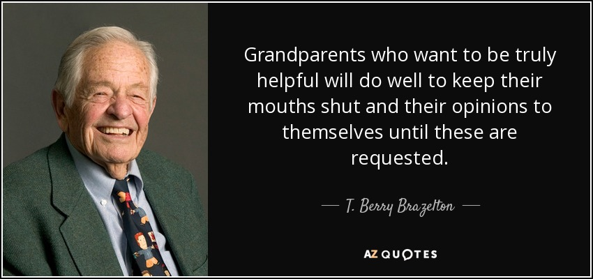 Grandparents who want to be truly helpful will do well to keep their mouths shut and their opinions to themselves until these are requested. - T. Berry Brazelton