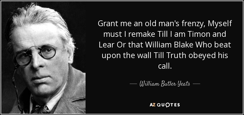 Grant me an old man's frenzy, Myself must I remake Till I am Timon and Lear Or that William Blake Who beat upon the wall Till Truth obeyed his call. - William Butler Yeats
