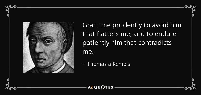 Grant me prudently to avoid him that flatters me, and to endure patiently him that contradicts me. - Thomas a Kempis
