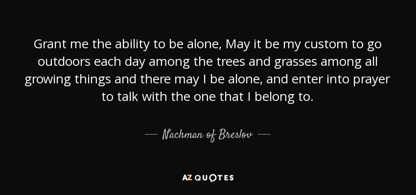 Grant me the ability to be alone, May it be my custom to go outdoors each day among the trees and grasses among all growing things and there may I be alone, and enter into prayer to talk with the one that I belong to. - Nachman of Breslov