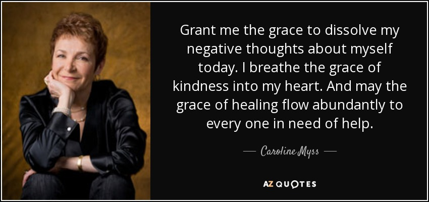 Grant me the grace to dissolve my negative thoughts about myself today. I breathe the grace of kindness into my heart. And may the grace of healing flow abundantly to every one in need of help. - Caroline Myss