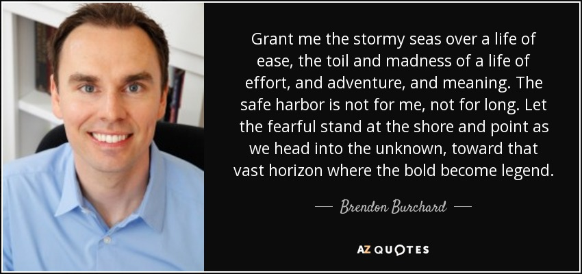 Grant me the stormy seas over a life of ease, the toil and madness of a life of effort, and adventure , and meaning. The safe harbor is not for me, not for long. Let the fearful stand at the shore and point as we head into the unknown, toward that vast horizon where the bold become legend. - Brendon Burchard
