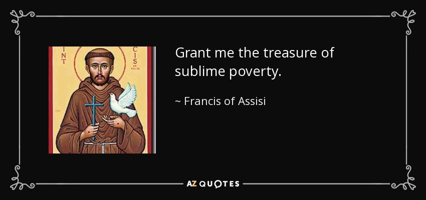 Grant me the treasure of sublime poverty. - Francis of Assisi