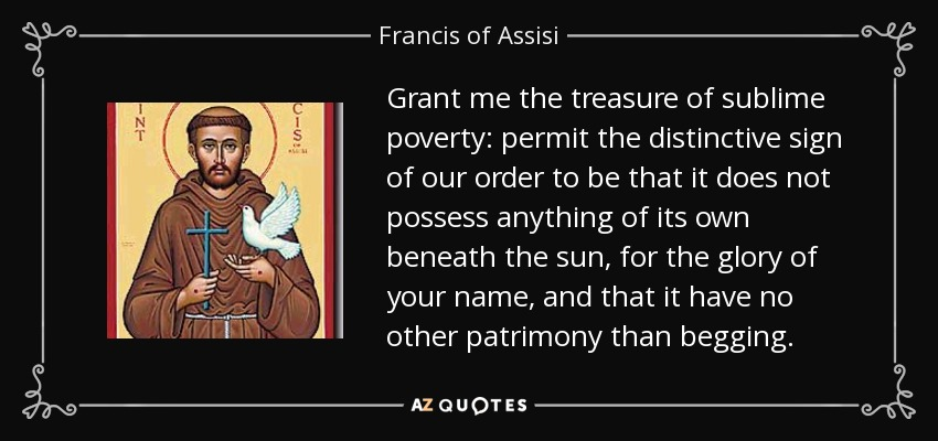 Grant me the treasure of sublime poverty: permit the distinctive sign of our order to be that it does not possess anything of its own beneath the sun, for the glory of your name, and that it have no other patrimony than begging. - Francis of Assisi