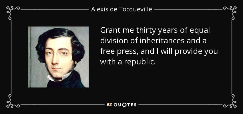 Grant me thirty years of equal division of inheritances and a free press, and I will provide you with a republic. - Alexis de Tocqueville