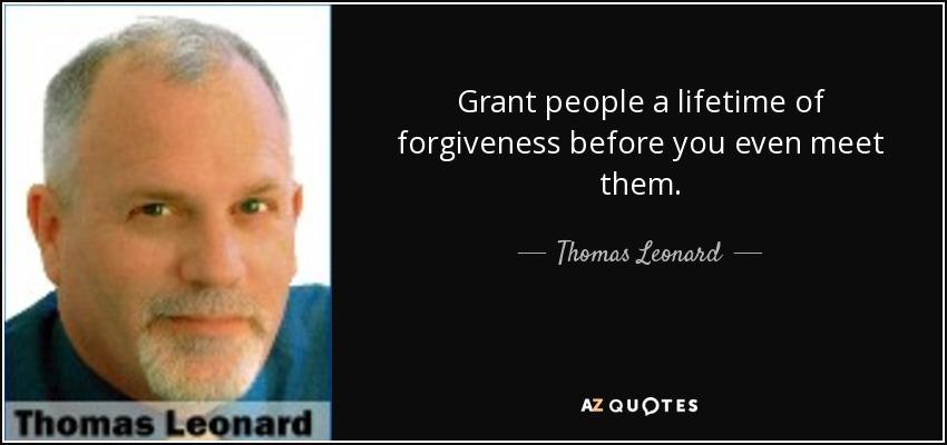 Grant people a lifetime of forgiveness before you even meet them. - Thomas Leonard