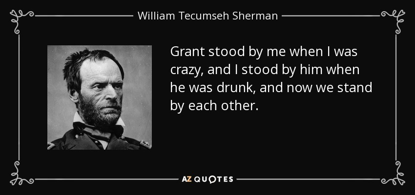 Grant stood by me when I was crazy, and I stood by him when he was drunk, and now we stand by each other. - William Tecumseh Sherman