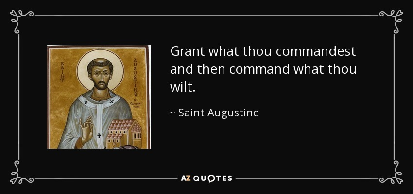 Grant what thou commandest and then command what thou wilt. - Saint Augustine