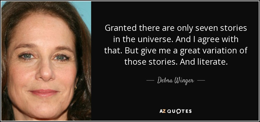 Granted there are only seven stories in the universe. And I agree with that. But give me a great variation of those stories. And literate. - Debra Winger