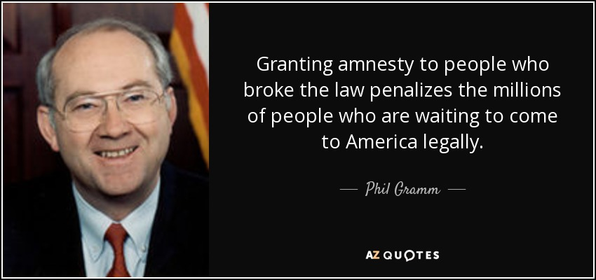 Granting amnesty to people who broke the law penalizes the millions of people who are waiting to come to America legally. - Phil Gramm