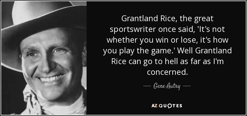 Grantland Rice, the great sportswriter once said, 'It's not whether you win or lose, it's how you play the game.' Well Grantland Rice can go to hell as far as I'm concerned. - Gene Autry