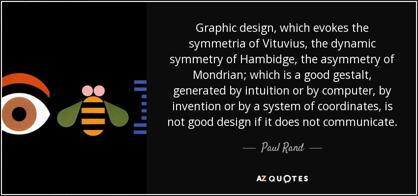 Graphic design, which evokes the symmetria of Vituvius, the dynamic symmetry of Hambidge, the asymmetry of Mondrian; which is a good gestalt, generated by intuition or by computer, by invention or by a system of coordinates, is not good design if it does not communicate. - Paul Rand