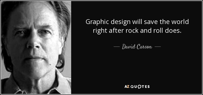 Graphic design will save the world right after rock and roll does. - David Carson