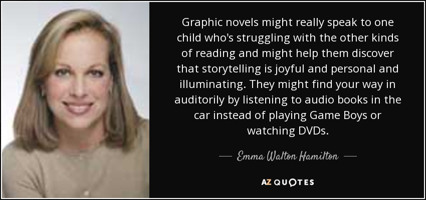 Graphic novels might really speak to one child who's struggling with the other kinds of reading and might help them discover that storytelling is joyful and personal and illuminating. They might find your way in auditorily by listening to audio books in the car instead of playing Game Boys or watching DVDs. - Emma Walton Hamilton