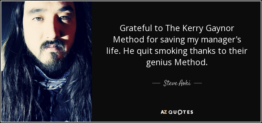 Grateful to The Kerry Gaynor Method for saving my manager's life. He quit smoking thanks to their genius Method. - Steve Aoki