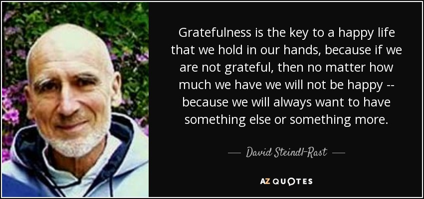 Gratefulness is the key to a happy life that we hold in our hands, because if we are not grateful, then no matter how much we have we will not be happy -- because we will always want to have something else or something more. - David Steindl-Rast