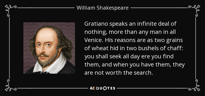 Gratiano speaks an infinite deal of nothing, more than any man in all Venice. His reasons are as two grains of wheat hid in two bushels of chaff: you shall seek all day ere you find them, and when you have them, they are not worth the search. - William Shakespeare