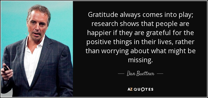 Gratitude always comes into play; research shows that people are happier if they are grateful for the positive things in their lives, rather than worrying about what might be missing. - Dan Buettner
