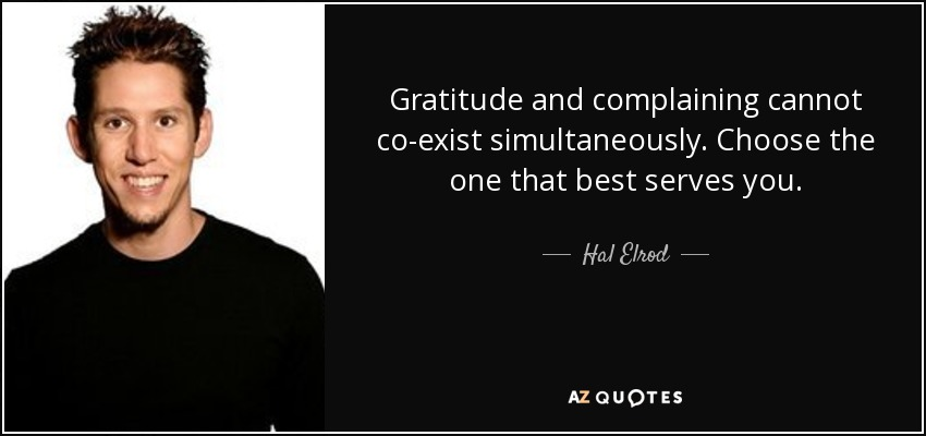 Gratitude and complaining cannot co-exist simultaneously. Choose the one that best serves you. - Hal Elrod