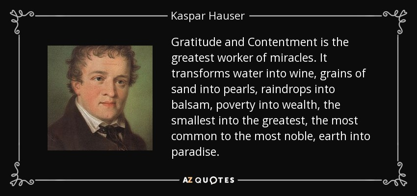 Gratitude and Contentment is the greatest worker of miracles. It transforms water into wine, grains of sand into pearls, raindrops into balsam, poverty into wealth, the smallest into the greatest, the most common to the most noble, earth into paradise. - Kaspar Hauser