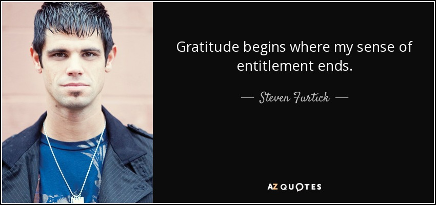 Gratitude begins where my sense of entitlement ends. - Steven Furtick