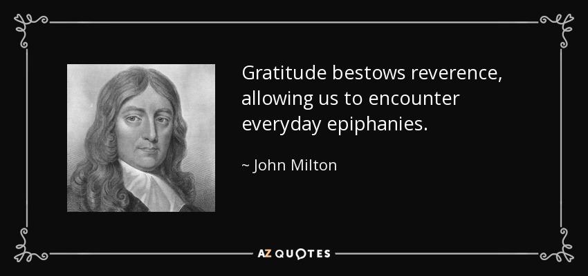 Gratitude bestows reverence, allowing us to encounter everyday epiphanies. - John Milton
