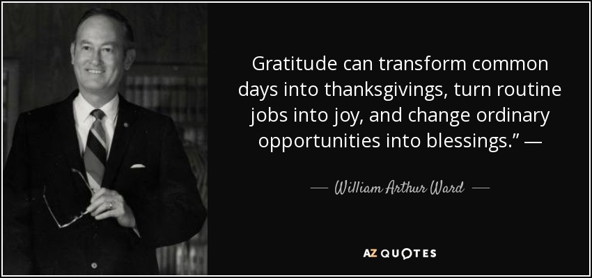 "Gratitude can transform common days into thanksgivings, turn routine jobs into joy, and change ordinary opportunities into blessings."" — - William Arthur Ward"