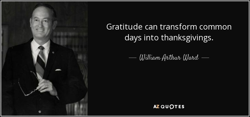 Gratitude can transform common days into thanksgivings. - William Arthur Ward