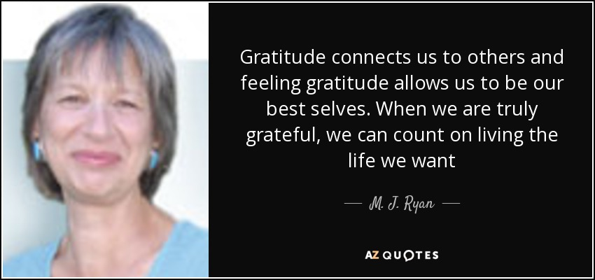 Gratitude connects us to others and feeling gratitude allows us to be our best selves. When we are truly grateful, we can count on living the life we want - M. J. Ryan