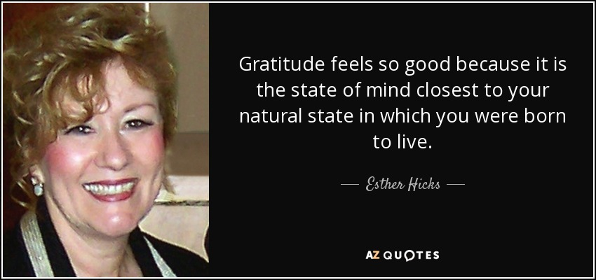 Gratitude feels so good because it is the state of mind closest to your natural state in which you were born to live. - Esther Hicks