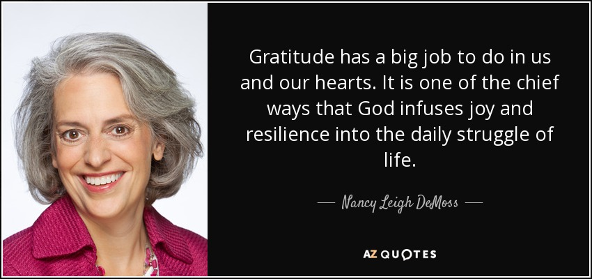 Gratitude has a big job to do in us and our hearts. It is one of the chief ways that God infuses joy and resilience into the daily struggle of life. - Nancy Leigh DeMoss