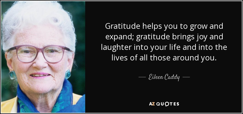 Gratitude helps you to grow and expand; gratitude brings joy and laughter into your life and into the lives of all those around you. - Eileen Caddy