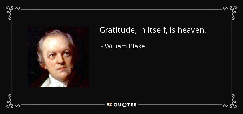 Gratitude, in itself, is heaven. - William Blake