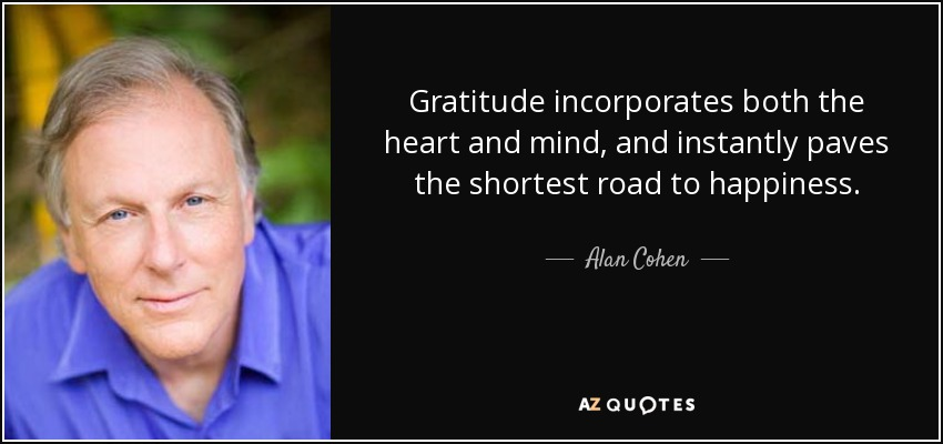 Gratitude incorporates both the heart and mind, and instantly paves the shortest road to happiness. - Alan Cohen