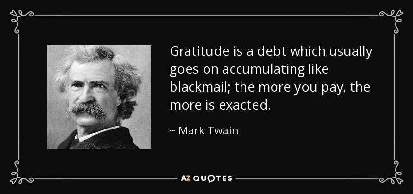Gratitude is a debt which usually goes on accumulating like blackmail; the more you pay, the more is exacted. - Mark Twain