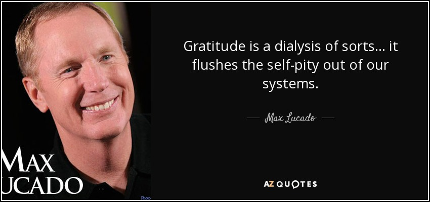 Gratitude is a dialysis of sorts... it flushes the self-pity out of our systems. - Max Lucado