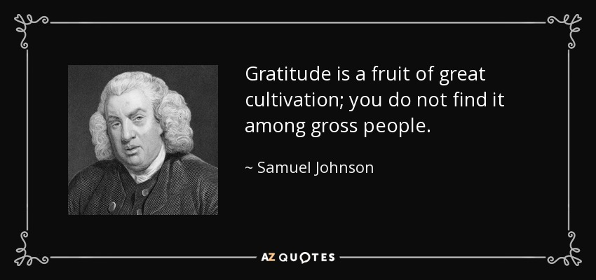 Gratitude is a fruit of great cultivation; you do not find it among gross people. - Samuel Johnson