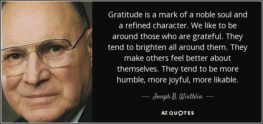 Gratitude is a mark of a noble soul and a refined character. We like to be around those who are grateful. They tend to brighten all around them. They make others feel better about themselves. They tend to be more humble, more joyful, more likable. - Joseph B. Wirthlin