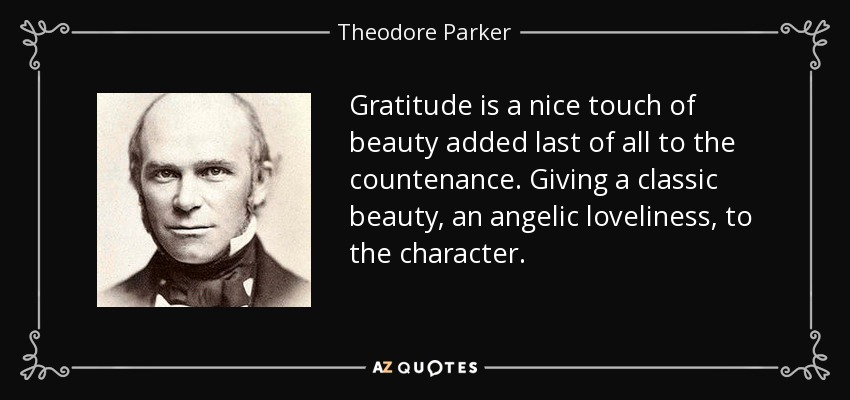 Gratitude is a nice touch of beauty added last of all to the countenance. Giving a classic beauty, an angelic loveliness, to the character. - Theodore Parker