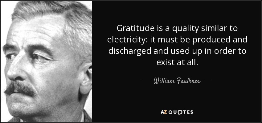 Gratitude is a quality similar to electricity: it must be produced and discharged and used up in order to exist at all. - William Faulkner