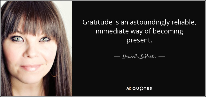 Gratitude is an astoundingly reliable, immediate way of becoming present. - Danielle LaPorte