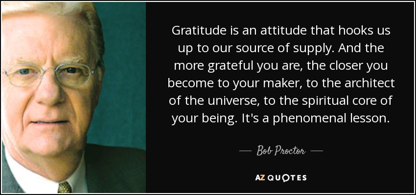 Gratitude is an attitude that hooks us up to our source of supply. And the more grateful you are, the closer you become to your maker, to the architect of the universe, to the spiritual core of your being. It's a phenomenal lesson. - Bob Proctor