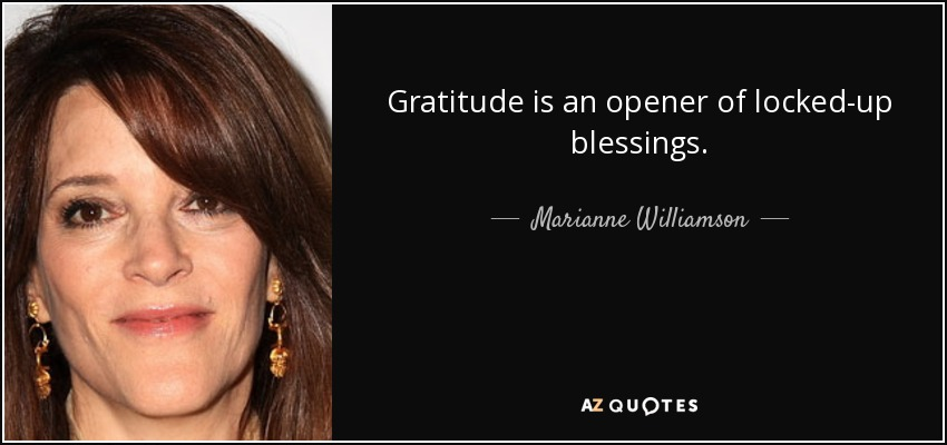Gratitude is an opener of locked-up blessings. - Marianne Williamson