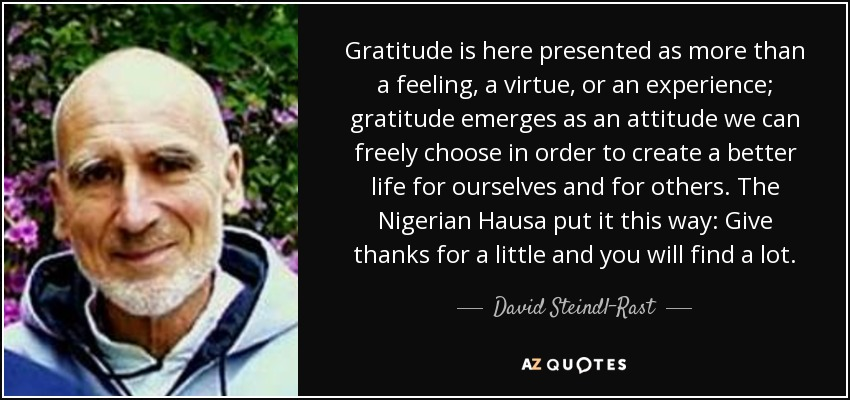 Gratitude is here presented as more than a feeling, a virtue, or an experience; gratitude emerges as an attitude we can freely choose in order to create a better life for ourselves and for others. The Nigerian Hausa put it this way: Give thanks for a little and you will find a lot. - David Steindl-Rast